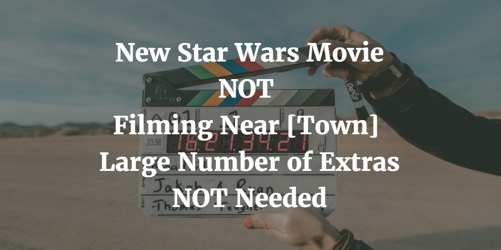 Fake News: New Star Wars Movie NOT Filming Near TOWN, Large Number of Extras NOT Needed